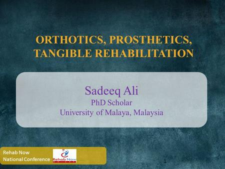 ORTHOTICS, PROSTHETICS, TANGIBLE REHABILITATION 1 Sadeeq Ali PhD Scholar University of Malaya, Malaysia Rehab Now National Conference.