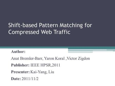 Shift-based Pattern Matching for Compressed Web Traffic Author: Anat Bremler-Barr, Yaron Koral,Victor Zigdon Publisher: IEEE HPSR,2011 Presenter: Kai-Yang,