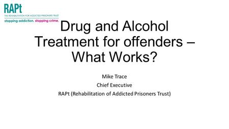 Drug and Alcohol Treatment for offenders – What Works? Mike Trace Chief Executive RAPt (Rehabilitation of Addicted Prisoners Trust)