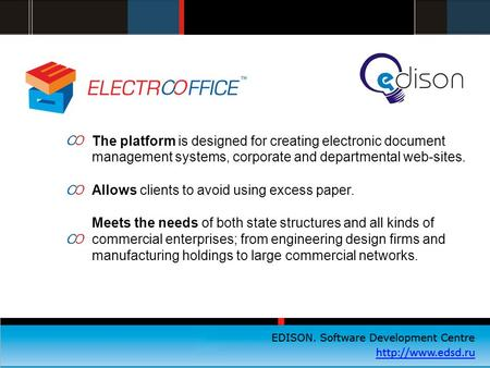 EDISON. Центр разработки программного обеспечения  The platform is designed for creating electronic document management systems, corporate.
