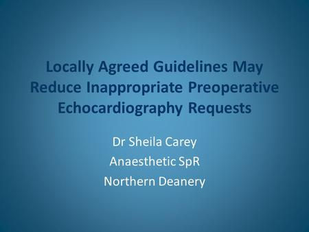 Locally Agreed Guidelines May Reduce Inappropriate Preoperative Echocardiography Requests Dr Sheila Carey Anaesthetic SpR Northern Deanery.
