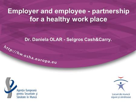 Employer and employee - partnership for a healthy work place Dr. Daniela OLAR - Selgros Cash&Carry.