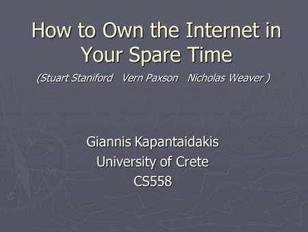 How to Own the Internet in Your Spare Time (Stuart Staniford Vern Paxson Nicholas Weaver ) Giannis Kapantaidakis University of Crete CS558.