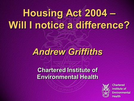 Housing Act 2004 – Will I notice a difference? Andrew Griffiths Chartered Institute of Environmental Health Andrew Griffiths Chartered Institute of Environmental.