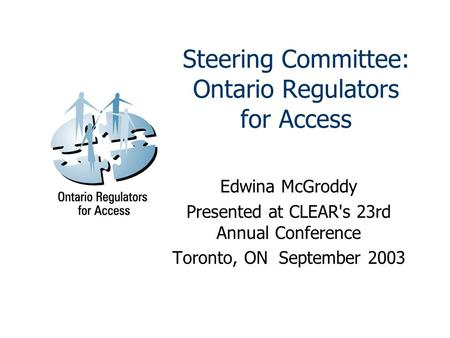 Steering Committee: Ontario Regulators for Access Edwina McGroddy Presented at CLEAR's 23rd Annual Conference Toronto, ON September 2003.
