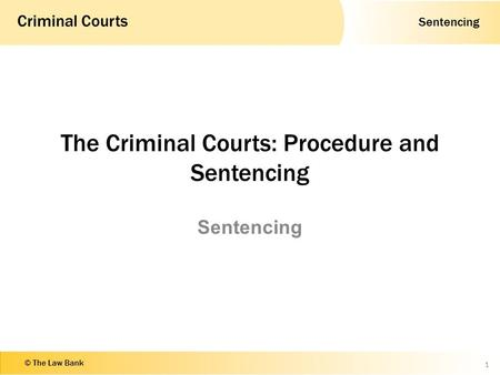 Sentencing Criminal Courts © The Law Bank The Criminal Courts: Procedure and Sentencing Sentencing 1.