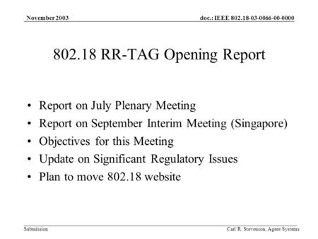 Doc.: IEEE 802.18-03-0066-00-0000 Submission November 2003 Carl R. Stevenson, Agere Systems 802.18 RR-TAG Opening Report Report on July Plenary Meeting.
