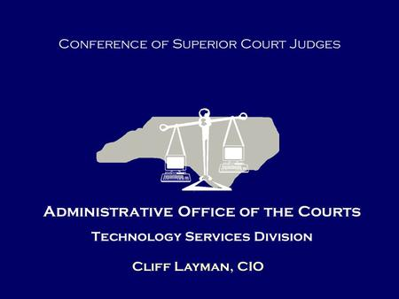 Administrative Office of the Courts Technology Services Division Cliff Layman, CIO Conference of Superior Court Judges.