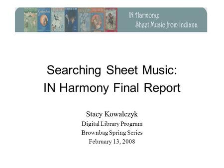 Searching Sheet Music: IN Harmony Final Report Stacy Kowalczyk Digital Library Program Brownbag Spring Series February 13, 2008.