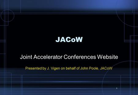 1 JACoW Joint Accelerator Conferences Website Presented by J. Vigen on behalf of John Poole, JACoW.