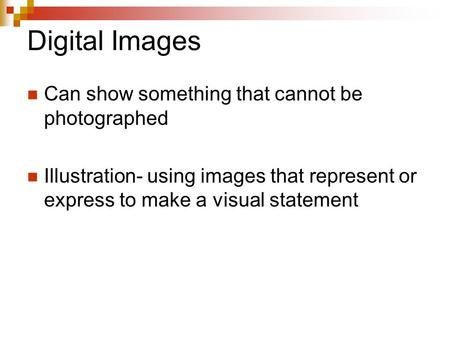 Digital Images Can show something that cannot be photographed Illustration- using images that represent or express to make a visual statement.
