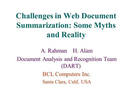 Challenges in Web Document Summarization: Some Myths and Reality A. Rahman H. Alam Document Analysis and Recognition Team (DART) BCL Computers Inc. Santa.