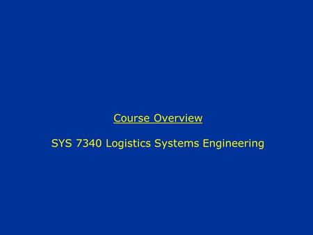 Course Overview SYS 7340 Logistics Systems Engineering.