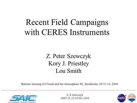 Z. P. Szewczyk GIST 25, 23-25 Oct. 2006 Recent Field Campaigns with CERES Instruments Z. Peter Szewczyk Kory J. Priestley Lou Smith Remote Sensing of Clouds.
