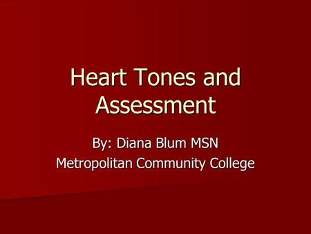 Heart Tones and Assessment By: Diana Blum MSN Metropolitan Community College.
