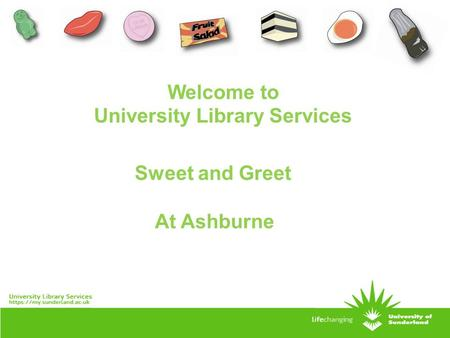 Sweet and Greet At Ashburne Welcome to University Library Services.