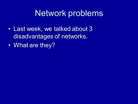 Network problems Last week, we talked about 3 disadvantages of networks. What are they?