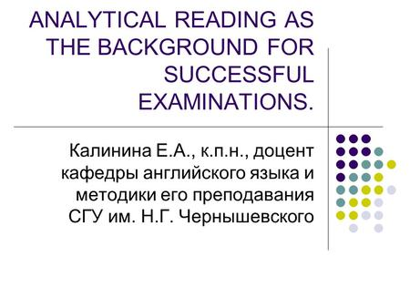 ANALYTICAL READING AS THE BACKGROUND FOR SUCCESSFUL EXAMINATIONS. Калинина Е.А., к.п.н., доцент кафедры английского языка и методики его преподавания СГУ.