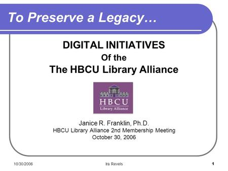 10/30/2006Ira Revels1 To Preserve a Legacy… DIGITAL INITIATIVES Of the The HBCU Library Alliance Janice R. Franklin, Ph.D. HBCU Library Alliance 2nd Membership.