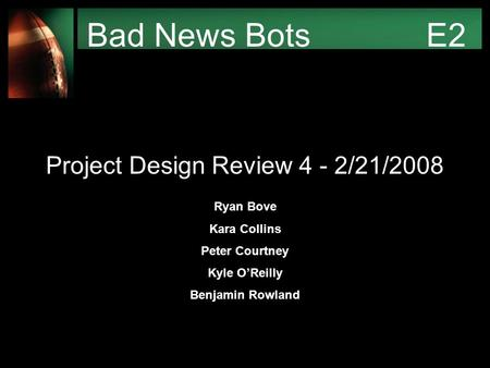 Bad News Bots E2 Project Design Review 4 - 2/21/2008 Ryan Bove Kara Collins Peter Courtney Kyle O'Reilly Benjamin Rowland.