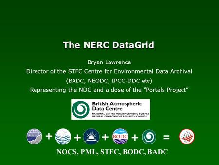 NOCS, PML, STFC, BODC, BADC The NERC DataGrid + ++ + = Bryan Lawrence Director of the STFC Centre for Environmental Data Archival (BADC, NEODC, IPCC-DDC.