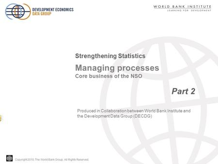 Copyright 2010, The World Bank Group. All Rights Reserved. Managing processes Core business of the NSO Part 2 Strengthening Statistics Produced in Collaboration.