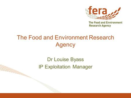 The Food and Environment Research Agency Dr Louise Byass IP Exploitation Manager.