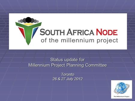 Status update for Millennium Project Planning Committee Toronto 26 & 27 July 2012.