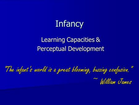 "Infancy Learning Capacities & Perceptual Development ""The infant's world is a great blooming, buzzing confusion."" ~ William James."