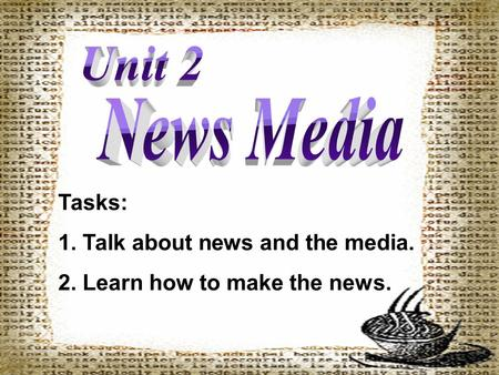 Tasks: 1. Talk about news and the media. 2. Learn how to make the news.