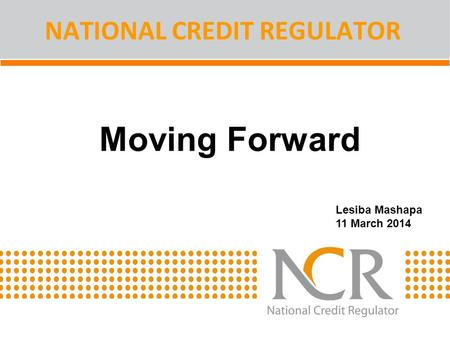 Moving Forward NATIONAL CREDIT REGULATOR Lesiba Mashapa 11 March 2014.