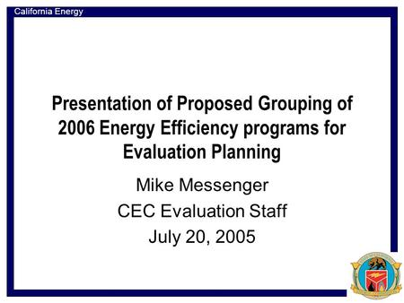California Energy Commission Presentation of Proposed Grouping of 2006 Energy Efficiency programs for Evaluation Planning Mike Messenger CEC Evaluation.