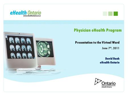 Presentation to the Virtual Ward June 7 th, 2011 Physician eHealth Program David Banh eHealth Ontario.