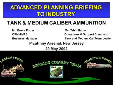 ADVANCED PLANNING BRIEFING TO INDUSTRY TANK & MEDIUM CALIBER AMMUNITION Mr. Bruce Potter Ms. Trish Huber OPM-TMAS Operations & Support Command Business.