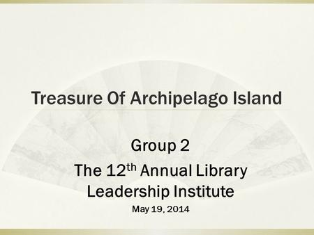 Treasure Of Archipelago Island Group 2 The 12 th Annual Library Leadership Institute May 19, 2014.