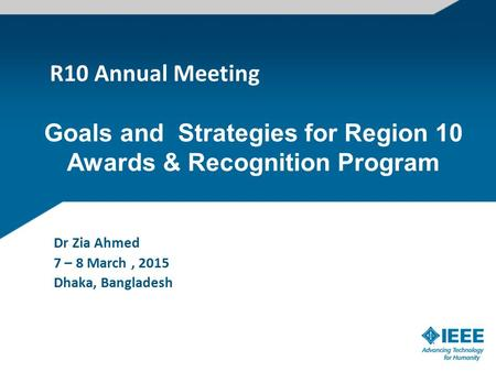 R10 Annual Meeting Dr Zia Ahmed 7 – 8 March, 2015 Dhaka, Bangladesh Goals and Strategies for Region 10 Awards & Recognition Program.