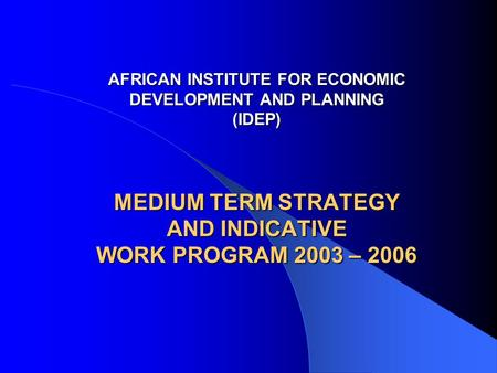 AFRICAN INSTITUTE FOR ECONOMIC DEVELOPMENT AND PLANNING (IDEP) MEDIUM TERM STRATEGY AND INDICATIVE WORK PROGRAM 2003 – 2006 AFRICAN INSTITUTE FOR ECONOMIC.