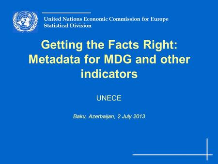 United Nations Economic Commission for Europe Statistical Division Getting the Facts Right: Metadata for MDG and other indicators UNECE Baku, Azerbaijan,