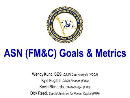 ASN (FM&C) Goals & Metrics Wendy Kunc, SES, DASN-Cost Analysis (NCCA) Kyle Fugate, DASN-Finance (FMO) Kevin Richards, DASN-Budget (FMB) Dick Reed, Special.