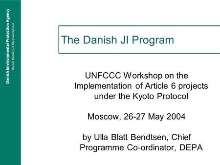 The Danish JI Program UNFCCC Workshop on the Implementation of Article 6 projects under the Kyoto Protocol Moscow, 26-27 May 2004 by Ulla Blatt Bendtsen,