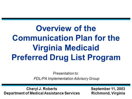 Overview of the Communication Plan for the Virginia Medicaid Preferred Drug List Program Presentation to: PDL/PA Implementation Advisory Group Cheryl J.