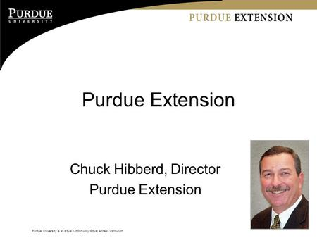 Purdue University is an Equal Opportunity/Equal Access institution. Purdue Extension Chuck Hibberd, Director Purdue Extension.