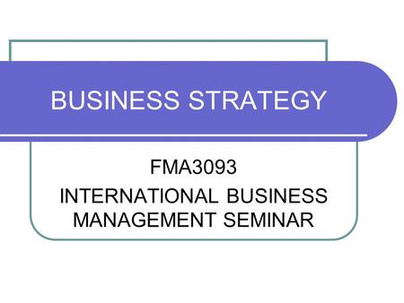 BUSINESS STRATEGY FMA3093 INTERNATIONAL BUSINESS MANAGEMENT SEMINAR.
