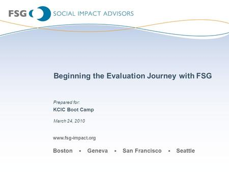 Www.fsg-impact.org Boston Geneva San Francisco Seattle Beginning the Evaluation Journey with FSG KCIC Boot Camp March 24, 2010 Prepared for: