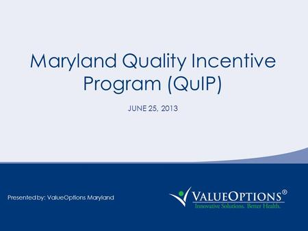 Maryland Quality Incentive Program (QuIP) JUNE 25, 2013 Presented by: ValueOptions Maryland.