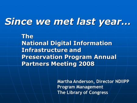 The National Digital Information Infrastructure and Preservation Program Annual Partners Meeting 2008 Since we met last year… Martha Anderson, Director.