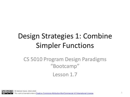"Design Strategies 1: Combine Simpler Functions CS 5010 Program Design Paradigms ""Bootcamp"" Lesson 1.7 1 © Mitchell Wand, 2012-2015 This work is licensed."