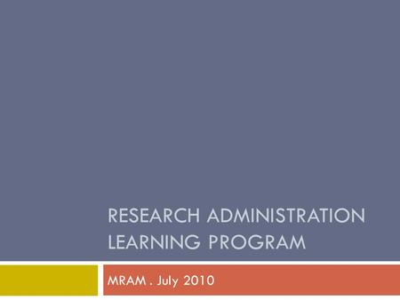 RESEARCH ADMINISTRATION LEARNING PROGRAM MRAM. July 2010.