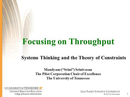 "L EAN F LIGHT I NITIATIVE C ONFERENCE ©2012 M. Srinivasan 1 Focusing on Throughput Systems Thinking and the Theory of Constraints Mandyam (""Srini"") Srinivasan."