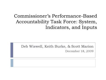 Commissioner's Performance-Based Accountability Task Force: System, Indicators, and Inputs Deb Wiswell, Keith Burke, & Scott Marion December 18, 2009.